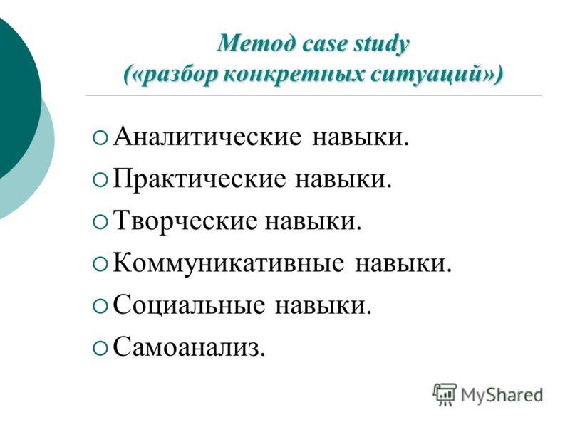 Метод case study («разбор конкретных ситуаций») Аналитические навыки. Практические навыки. Творческие навыки. Коммуникативные навыки. Социальные навыки. Самоанализ.