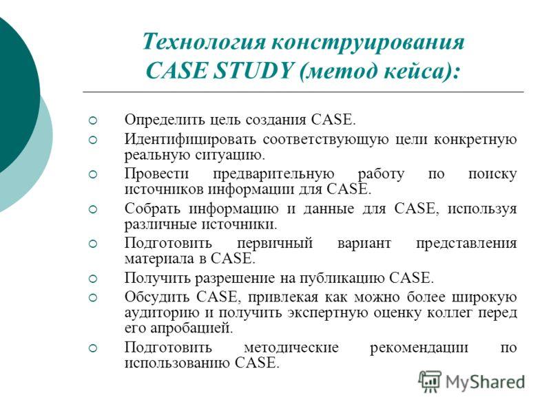 Технология конструирования CASE STUDY (метод кейса): Определить цель создания CASE. Идентифицировать соответствующую цели конкретную реальную ситуацию. Провести предварительную работу по поиску источников информации для CASE. Собрать информацию и дан