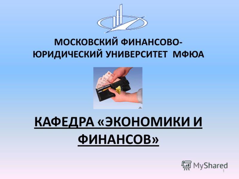 МОСКОВСКИЙ ФИНАНСОВО- ЮРИДИЧЕСКИЙ УНИВЕРСИТЕТ МФЮА КАФЕДРА «ЭКОНОМИКИ И ФИНАНСОВ» 1