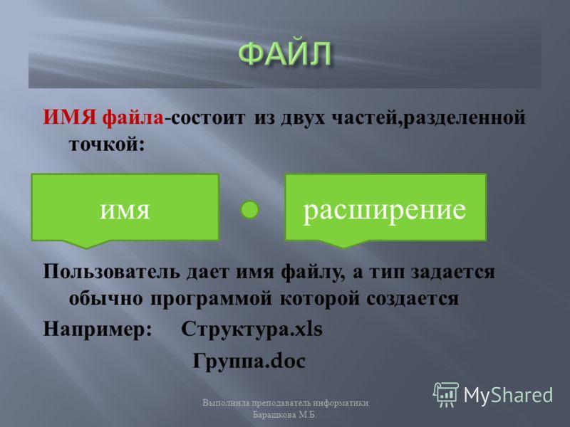 ИМЯ файла - состоит из двух частей, разделенной точкой : Пользователь дает имя файлу, а тип задается обычно программой которой создается Например : Структура.xls Группа.doc имярасширение Выполнила преподаватель информатики Барашкова М. Б.