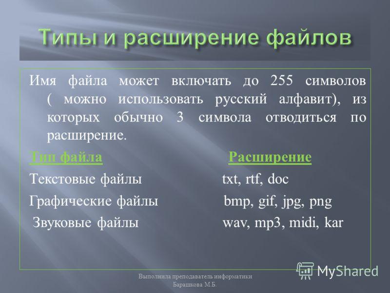 Имя файла может включать до 255 символов ( можно использовать русский алфавит ), из которых обычно 3 символа отводиться по расширение. Тип файла Расширение Текстовые файлы txt, rtf, doc Графические файлы bmp, gif, jpg, png Звуковые файлы wav, mp3, mi