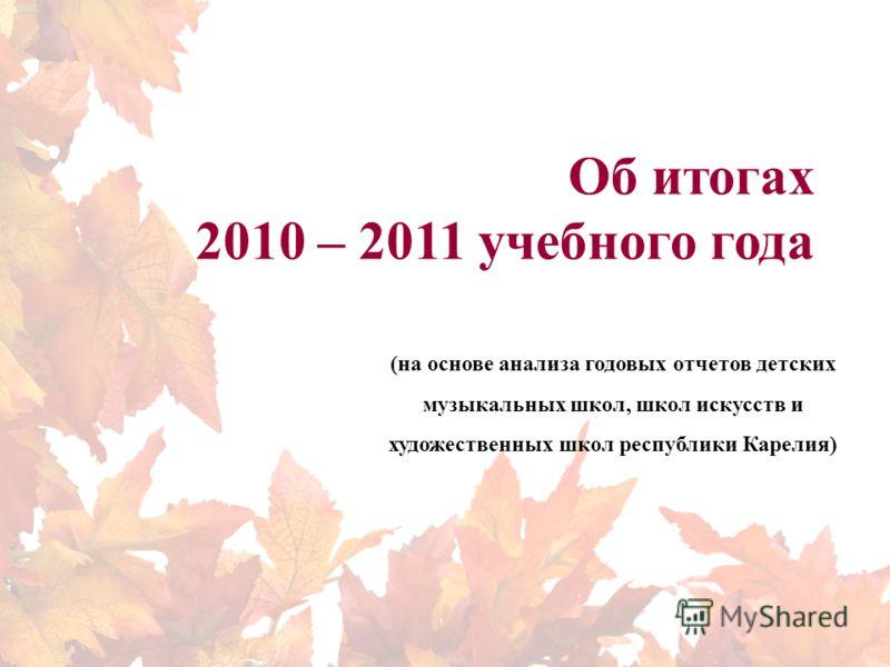 Об итогах 2010 – 2011 учебного года (на основе анализа годовых отчетов детских музыкальных школ, школ искусств и художественных школ республики Карелия)