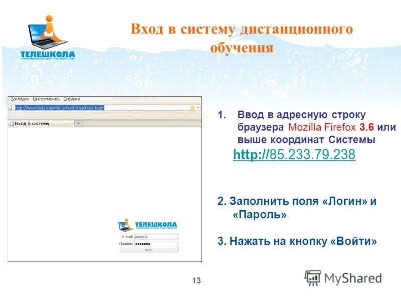 13 Вход в систему дистанционного обучения 1.Ввод в адресную строку браузера Mozilla Firefox 3.6 или выше координат Системы http://85.233.79.238 http://85.233.79.238 2. Заполнить поля «Логин» и «Пароль» 3. Нажать на кнопку «Войти»