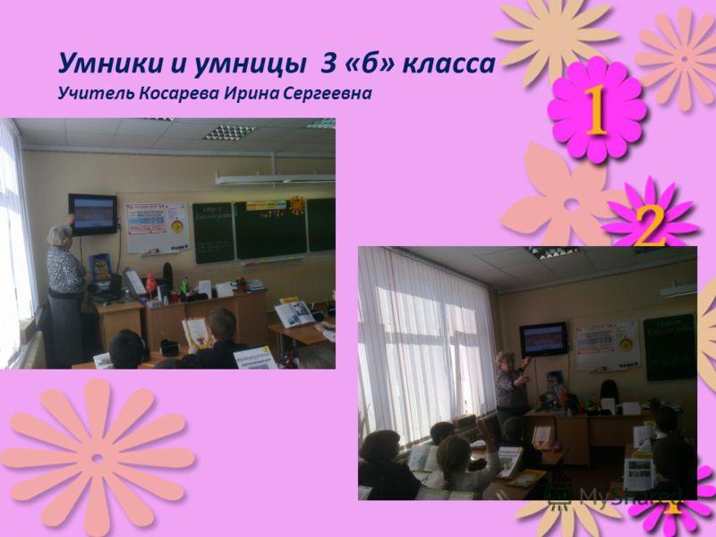 Умники и умницы 3 «б» класса Учитель Косарева Ирина Сергеевна