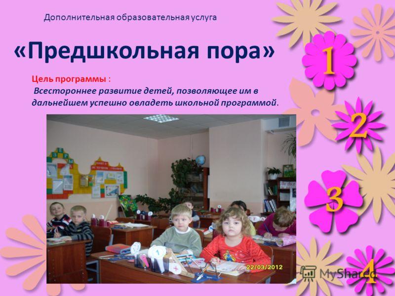 Цель программы : Всестороннее развитие детей, позволяющее им в дальнейшем успешно овладеть школьной программой. «Предшкольная пора» Дополнительная образовательная услуга