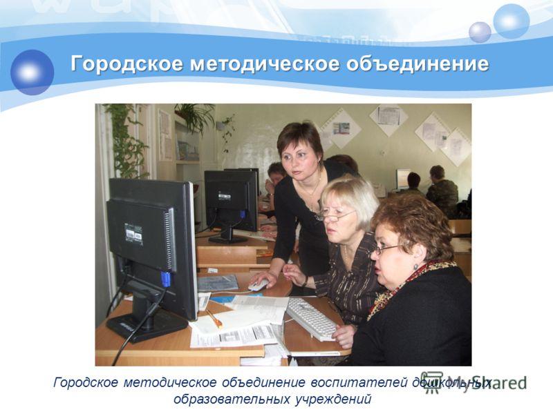Городское методическое объединение воспитателей дошкольных образовательных учреждений Городское методическое объединение