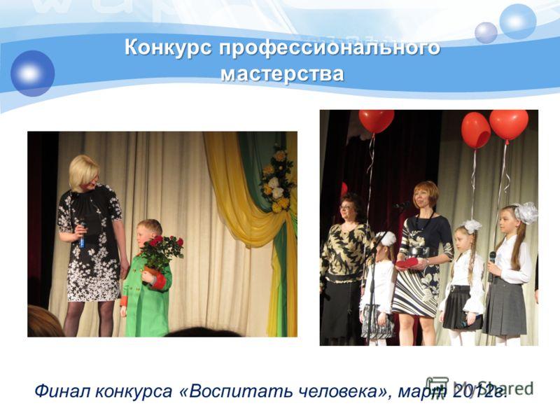 Конкурс профессионального мастерства Финал конкурса «Воспитать человека», март 2012г.