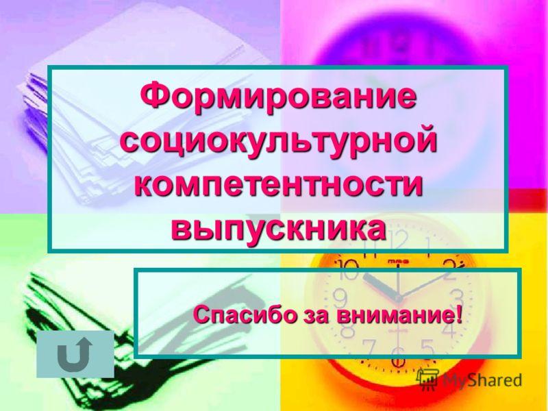 Формирование социокультурной компетентности выпускника Спасибо за внимание!