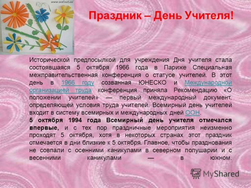 Исторической предпосылкой для учреждения Дня учителя стала состоявшаяся 5 октября 1966 года в Париже Специальная межправительственная конференция о статусе учителей. В этот день в 1966 году созванная ЮНЕСКО и Международной организацией труда конферен