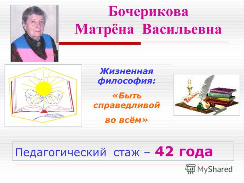 Бочерикова Матрёна Васильевна Педагогический стаж – 42 года Жизненная философия: «Быть справедливой во всём»