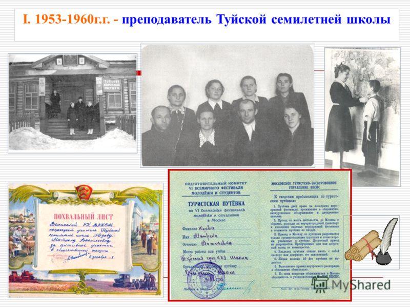 I. 1953-1960г.г. - преподаватель Туйской семилетней школы