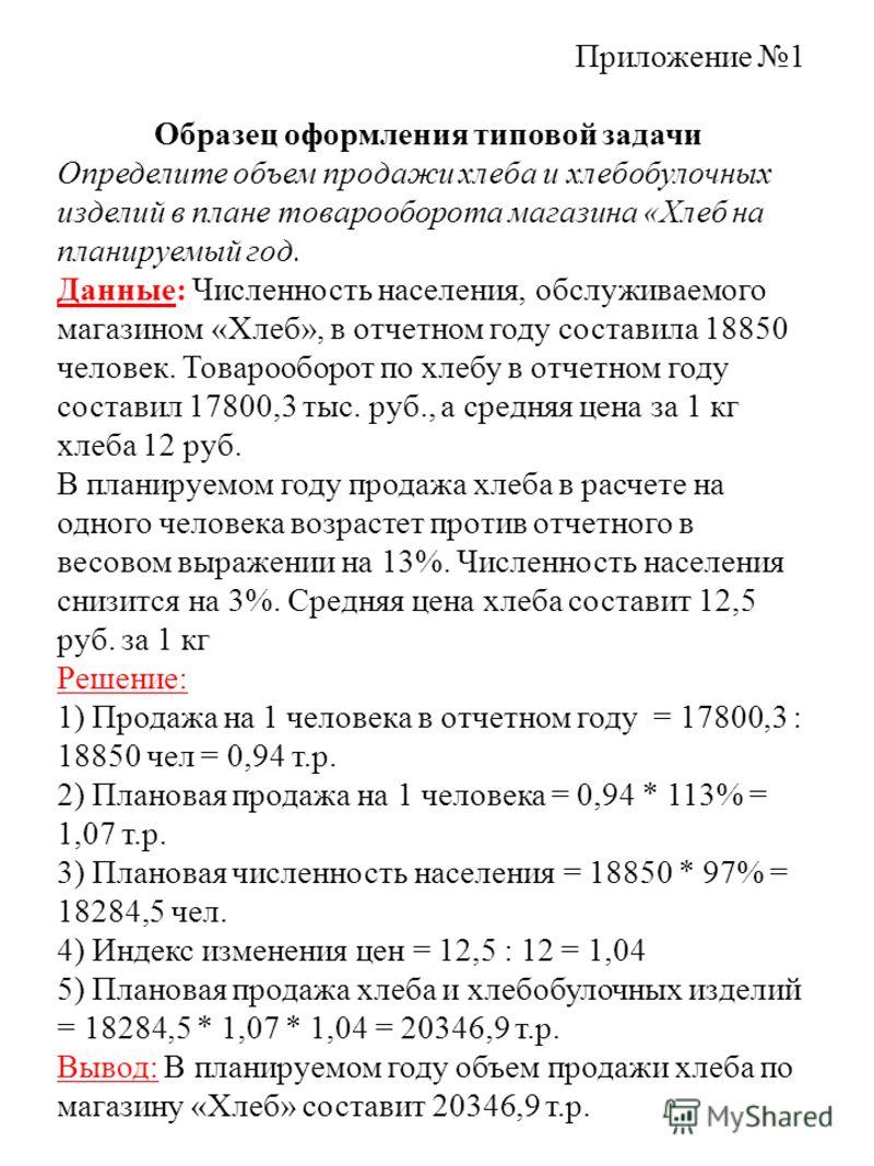 Приложение 1 Образец оформления типовой задачи Определите объем продажи хлеба и хлебобулочных изделий в плане товарооборота магазина «Хлеб на планируемый год. Данные: Численность населения, обслуживаемого магазином «Хлеб», в отчетном году составила 1