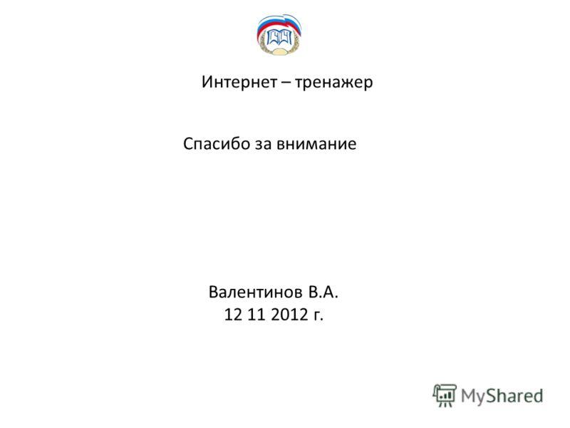 Интернет – тренажер Спасибо за внимание Валентинов В.А. 12 11 2012 г.