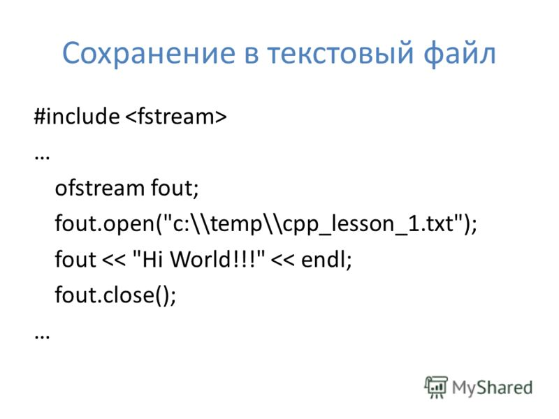 Сохранение в текстовый файл #include … ofstream fout; fout.open(c:\\temp\\cpp_lesson_1.txt); fout