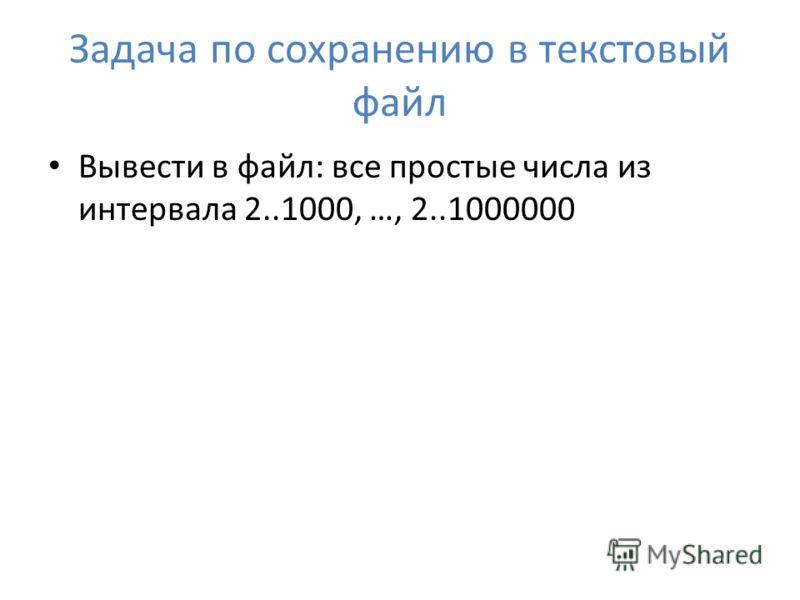 Задача по сохранению в текстовый файл Вывести в файл: все простые числа из интервала 2..1000, …, 2..1000000
