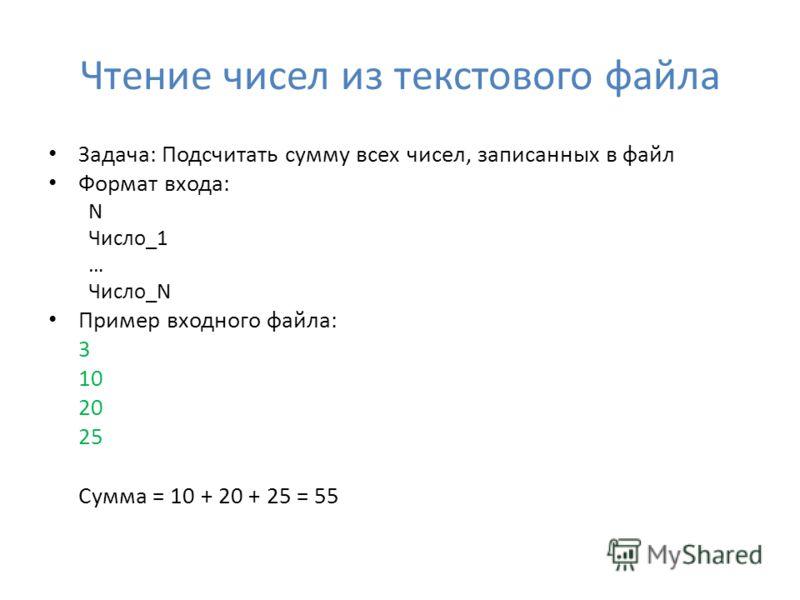 Чтение чисел из текстового файла Задача: Подсчитать сумму всех чисел, записанных в файл Формат входа: N Число_1 … Число_N Пример входного файла: 3 10 20 25 Сумма = 10 + 20 + 25 = 55
