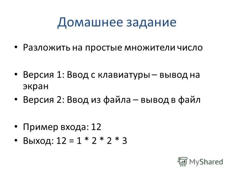 Домашнее задание Разложить на простые множители число Версия 1: Ввод с клавиатуры – вывод на экран Версия 2: Ввод из файла – вывод в файл Пример входа: 12 Выход: 12 = 1 * 2 * 2 * 3