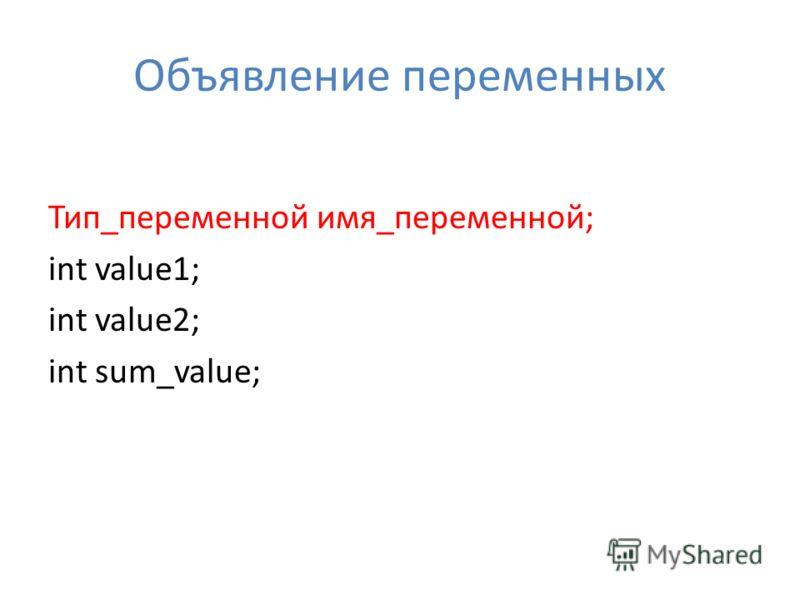 Объявление переменных Тип_переменной имя_переменной; int value1; int value2; int sum_value;