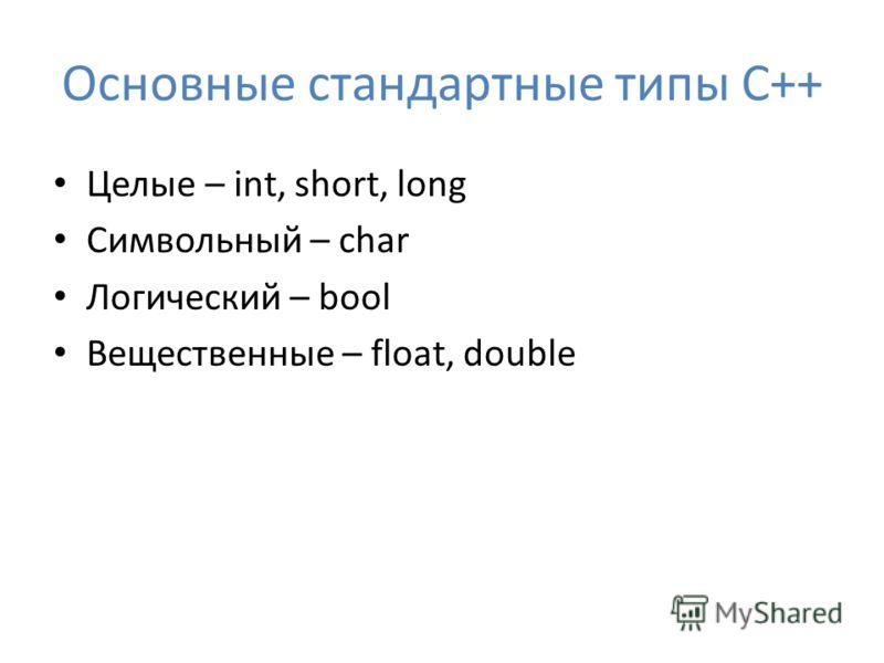 Основные стандартные типы С++ Целые – int, short, long Символьный – char Логический – bool Вещественные – float, double