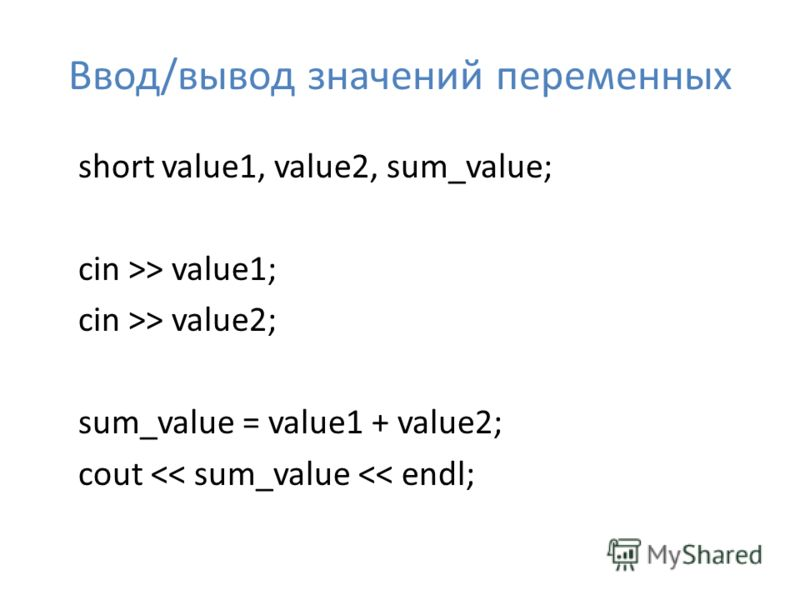 Ввод/вывод значений переменных short value1, value2, sum_value; cin >> value1; cin >> value2; sum_value = value1 + value2; cout