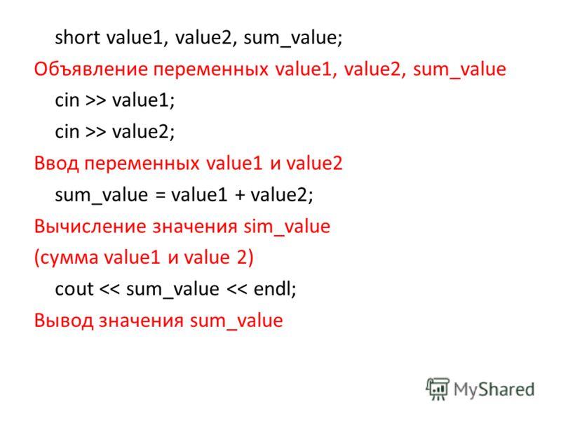 short value1, value2, sum_value; Объявление переменных value1, value2, sum_value cin >> value1; cin >> value2; Ввод переменных value1 и value2 sum_value = value1 + value2; Вычисление значения sim_value (сумма value1 и value 2) cout