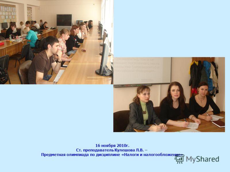 16 ноября 2010г. Ст. преподаватель Кулешова Л.В. – Предметная олимпиада по дисциплине «Налоги и налогообложение»