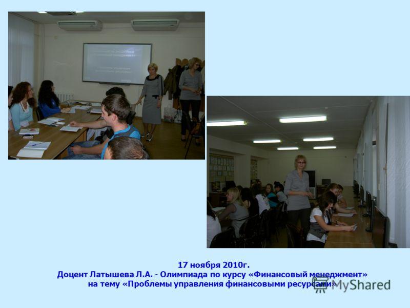 17 ноября 2010г. Доцент Латышева Л.А. - Олимпиада по курсу «Финансовый менеджмент» на тему «Проблемы управления финансовыми ресурсами»