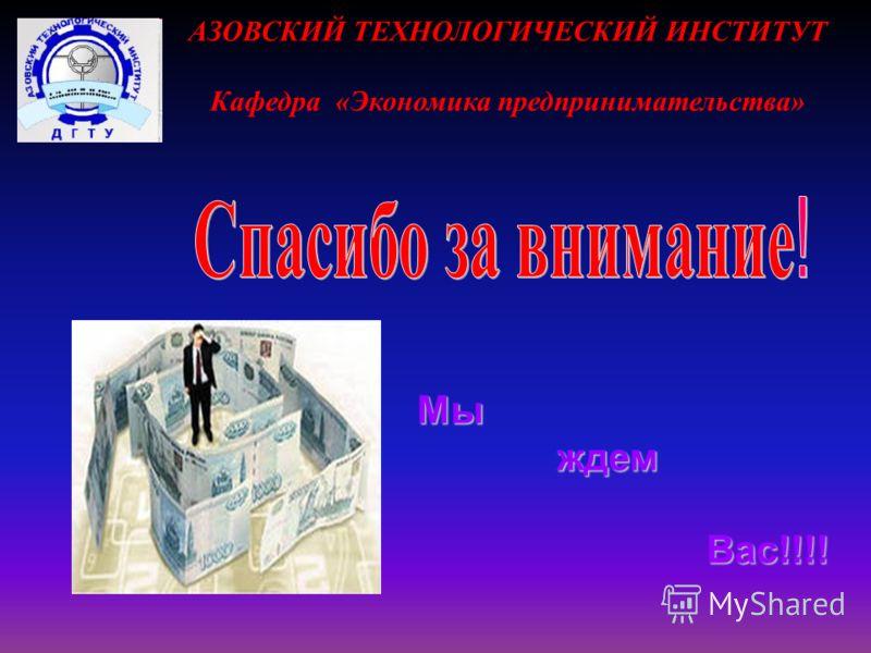 АЗОВСКИЙ ТЕХНОЛОГИЧЕСКИЙ ИНСТИТУТ Кафедра «Экономика предпринимательства» Мы ждем ждем Вас!!!! Вас!!!!
