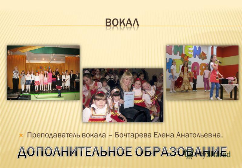 Преподаватель вокала – Бочтарева Елена Анатольевна.