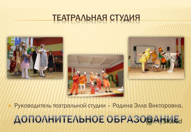 Руководитель театральной студии – Родина Элла Викторовна.
