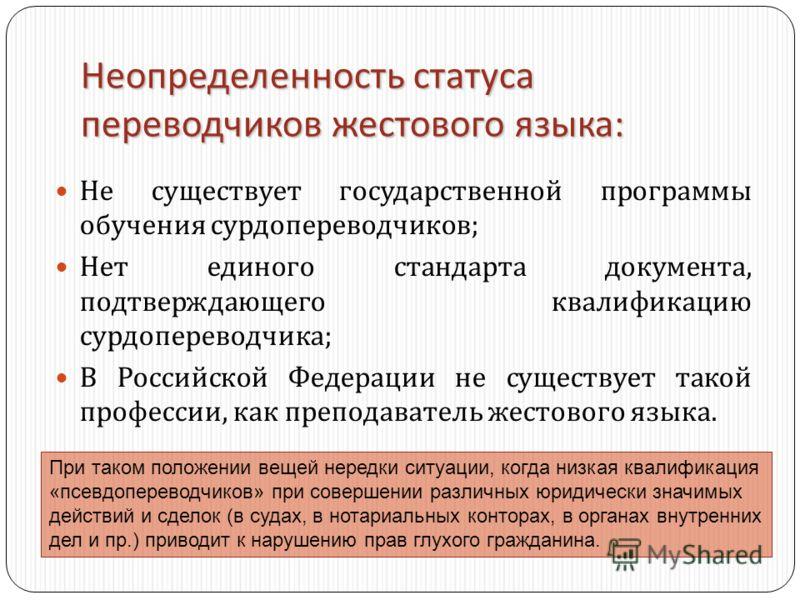 Неопределенность статуса переводчиков жестового языка : Не существует государственной программы обучения сурдопереводчиков ; Нет единого стандарта документа, подтверждающего квалификацию сурдопереводчика ; В Российской Федерации не существует такой п