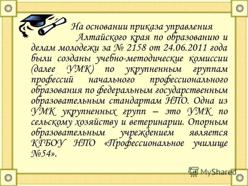 На основании приказа управления Алтайского края по образованию и делам молодежи за 2158 от 24.06.2011 года были созданы учебно-методические комиссии (далее УМК) по укрупненным группам профессий начального профессионального образования по федеральным
