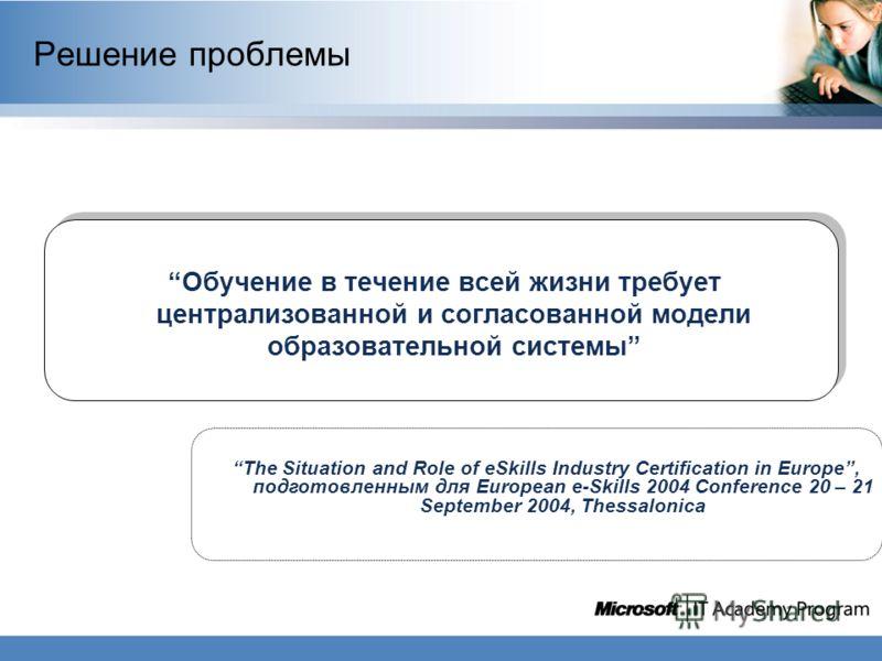 Обучение в течение всей жизни требует централизованной и согласованной модели образовательной системы Решение проблемы The Situation and Role of eSkills Industry Certification in Europe, подготовленным для European e-Skills 2004 Conference 20 – 21 Se