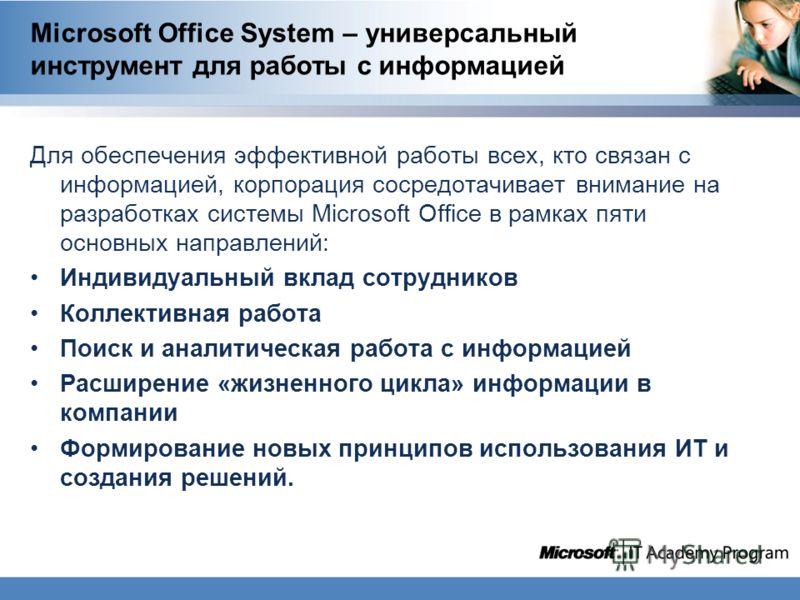 Microsoft Office System – универсальный инструмент для работы с информацией Для обеспечения эффективной работы всех, кто связан с информацией, корпорация сосредотачивает внимание на разработках системы Microsoft Office в рамках пяти основных направле