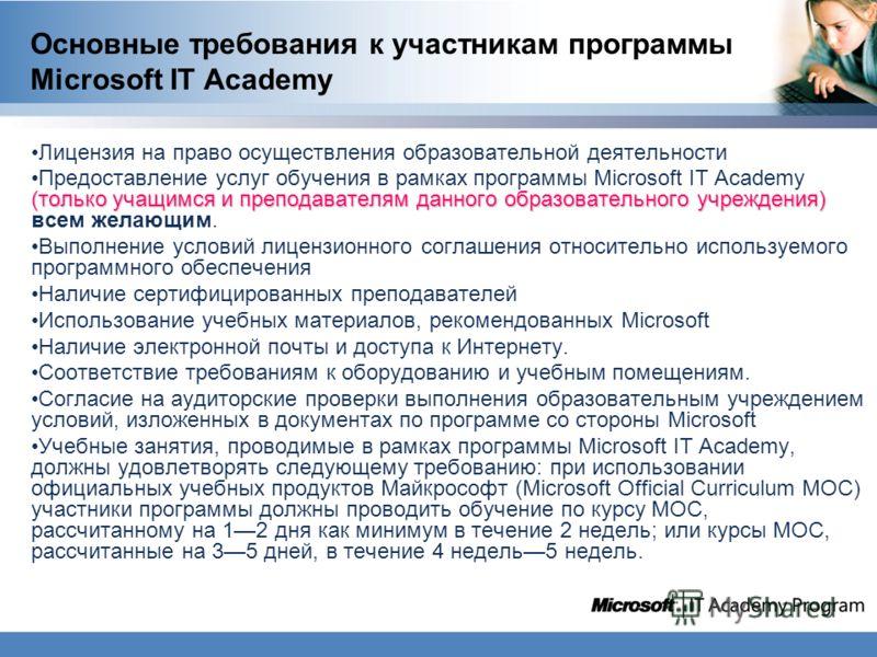Основные требования к участникам программы Microsoft IT Academy Лицензия на право осуществления образовательной деятельности (только учащимся и преподавателям данного образовательного учреждения)Предоставление услуг обучения в рамках программы Micros