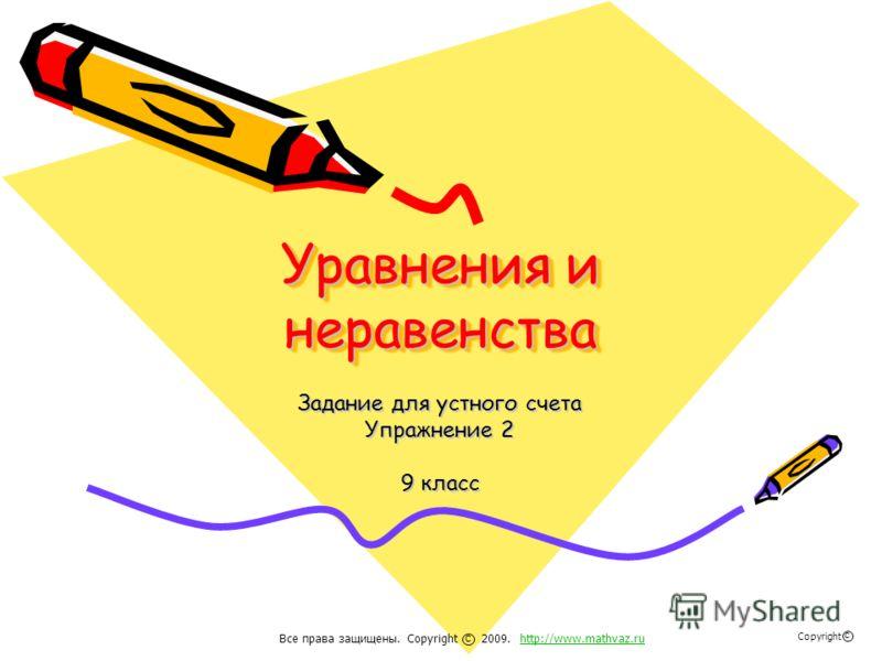 Уравнения и неравенства Задание для устного счета Упражнение 2 9 класс Все права защищены. Copyright 2009. http://www.mathvaz.ruhttp://www.mathvaz.ru с Copyright с