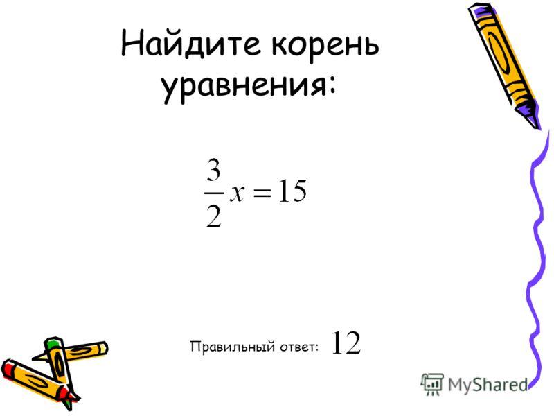 Найдите корень уравнения: Правильный ответ: