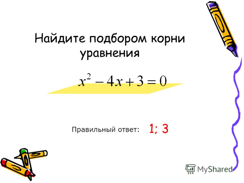 Найдите подбором корни уравнения Правильный ответ: 1; 3