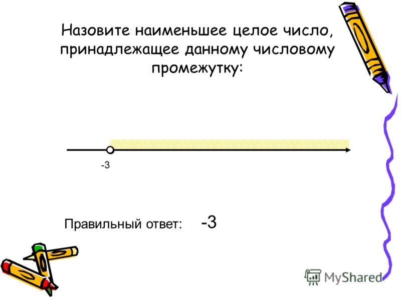 Назовите наименьшее целое число, принадлежащее данному числовому промежутку: -3 Правильный ответ: -3