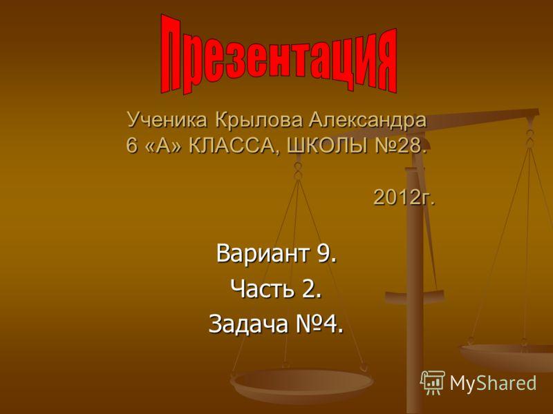 Ученика Крылова Александра 6 «А» КЛАССА, ШКОЛЫ 28. 2012г. Вариант 9. Часть 2. Задача 4.