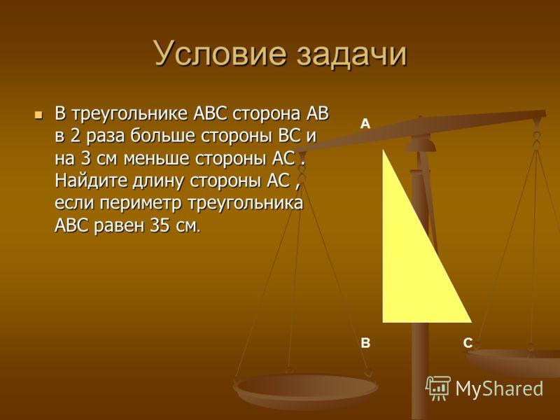 Условие задачи В треугольнике АВС сторона АВ в 2 раза больше стороны ВС и на 3 см меньше стороны АС. Найдите длину стороны АС, если периметр треугольника АВС равен 35 см. В треугольнике АВС сторона АВ в 2 раза больше стороны ВС и на 3 см меньше сторо