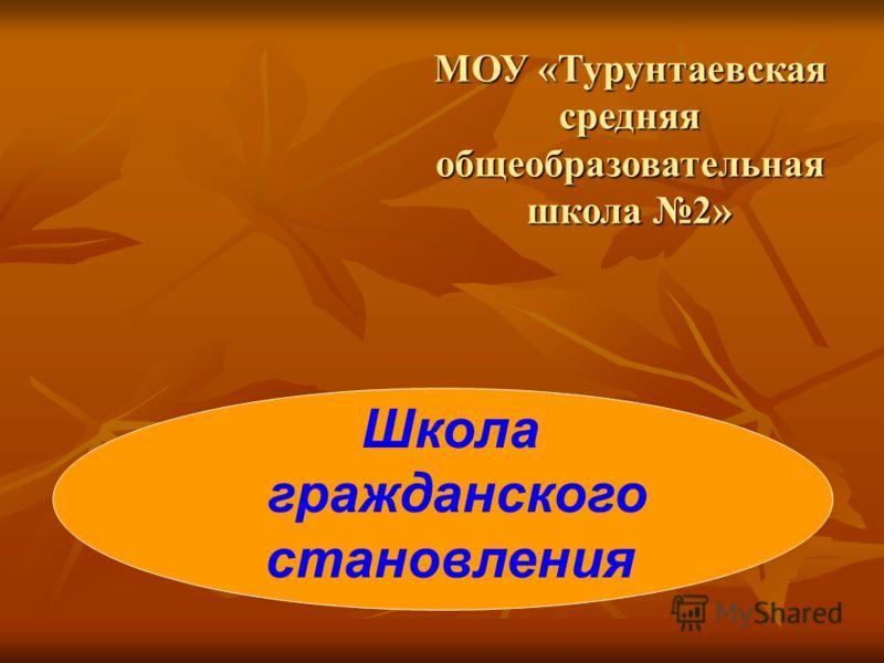 МОУ «Турунтаевская средняя общеобразовательная школа 2» Школа гражданского становления
