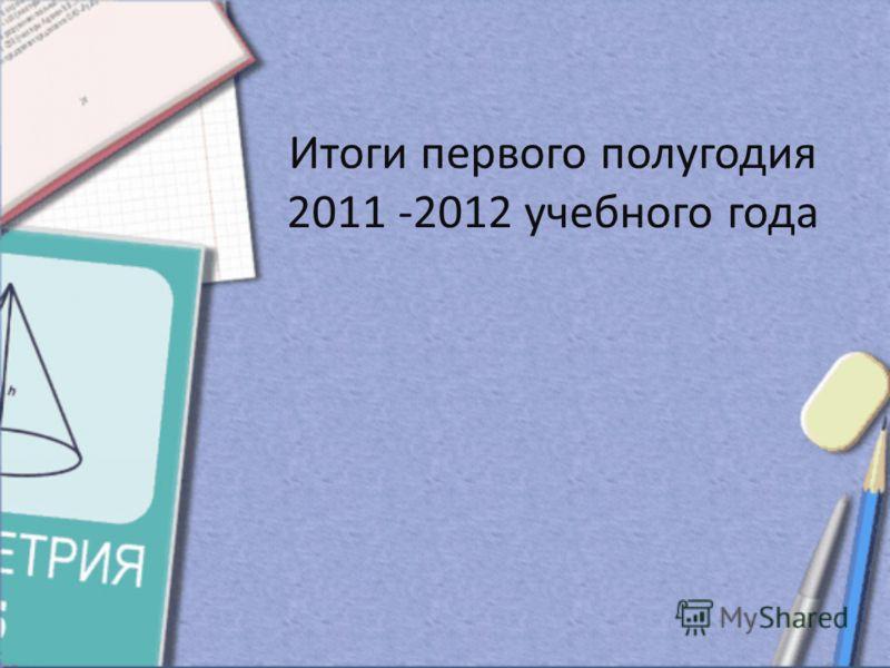 Итоги первого полугодия 2011 -2012 учебного года