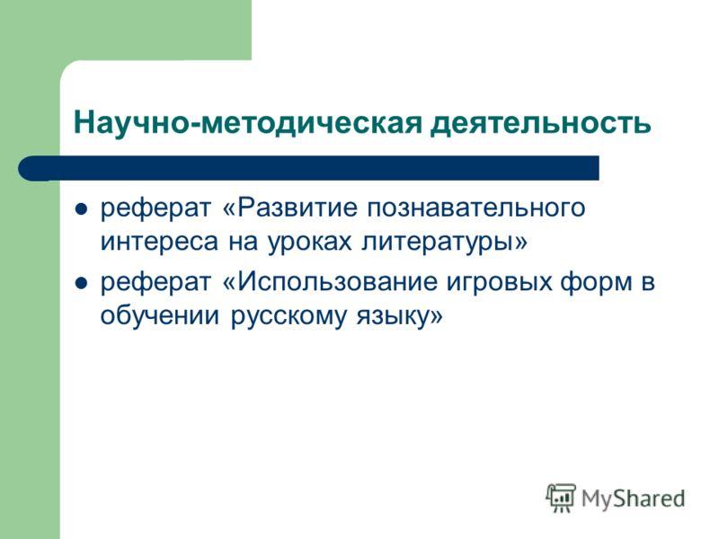 Научно-методическая деятельность реферат «Развитие познавательного интереса на уроках литературы» реферат «Использование игровых форм в обучении русскому языку»