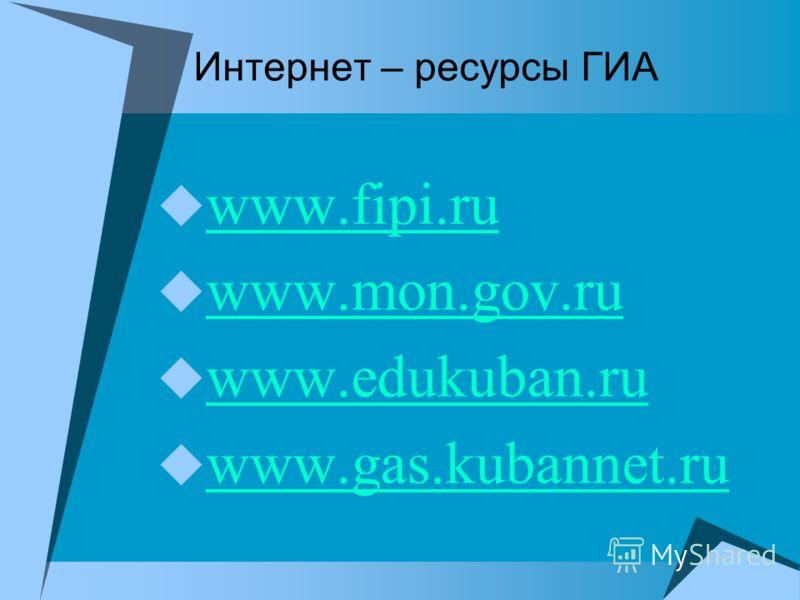 Интернет – ресурсы ГИА www.fipi.ru www.fipi.ru www.mon.gov.ru www.mon.gov.ru www.edukuban.ru www.edukuban.ru www.gas.kubannet.ru www.gas.kubannet.ru