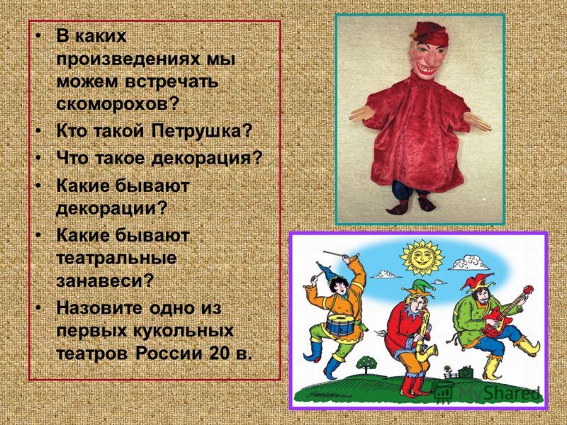 В каких произведениях мы можем встречать скоморохов? Кто такой Петрушка? Что такое декорация? Какие бывают декорации? Какие бывают театральные занавеси? Назовите одно из первых кукольных театров России 20 в.