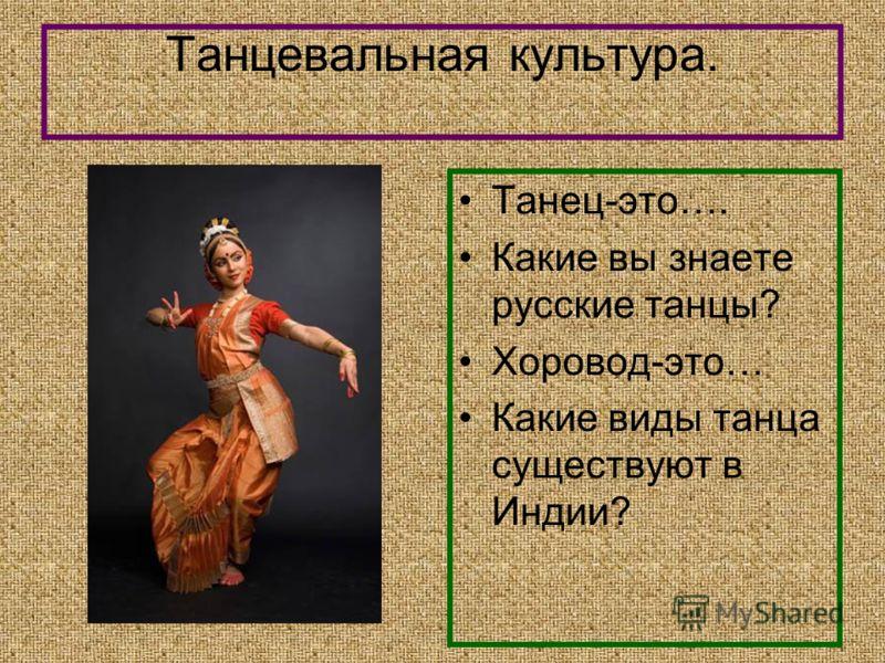 Танцевальная культура. Танец-это…. Какие вы знаете русские танцы? Хоровод-это… Какие виды танца существуют в Индии?