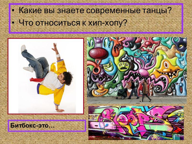 Какие вы знаете современные танцы? Что относиться к хип-хопу? Битбокс-это…