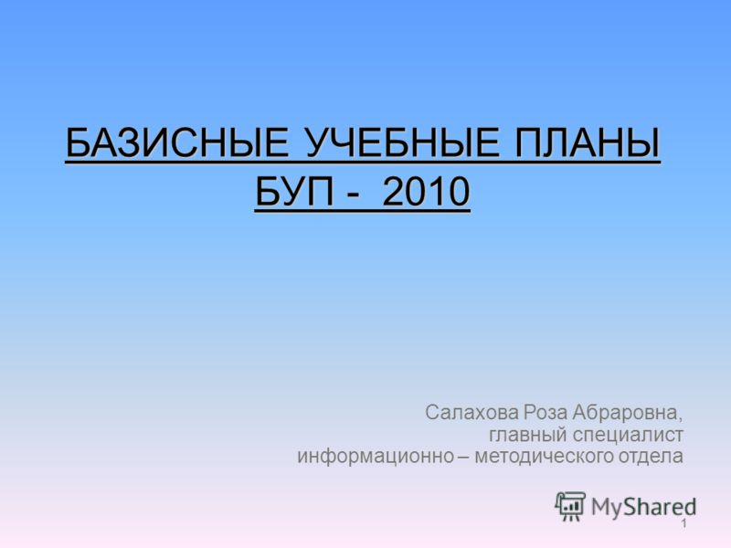 1 БАЗИСНЫЕ УЧЕБНЫЕ ПЛАНЫ БУП - 2010 Салахова Роза Абраровна, главный специалист информационно – методического отдела