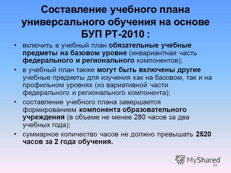 Составление учебного плана универсального обучения на основе БУП РТ-2010 : включить в учебный план обязательные учебные предметы на базовом уровне (инвариантная часть федерального и регионального компонентов); в учебный план также могут быть включены